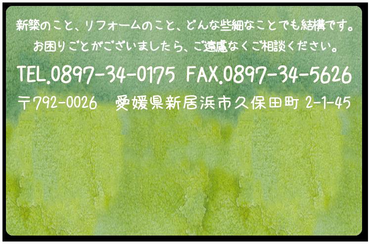 新築のこと、リフォームのこと、どんな些細なことでも結構です。お困りごとがございましたら、ご遠慮なくご相談ください。TEL.0897-34-0175 FAX.0897-34-5626 〒792-0026 愛媛県新居浜市久保田町2-1-45